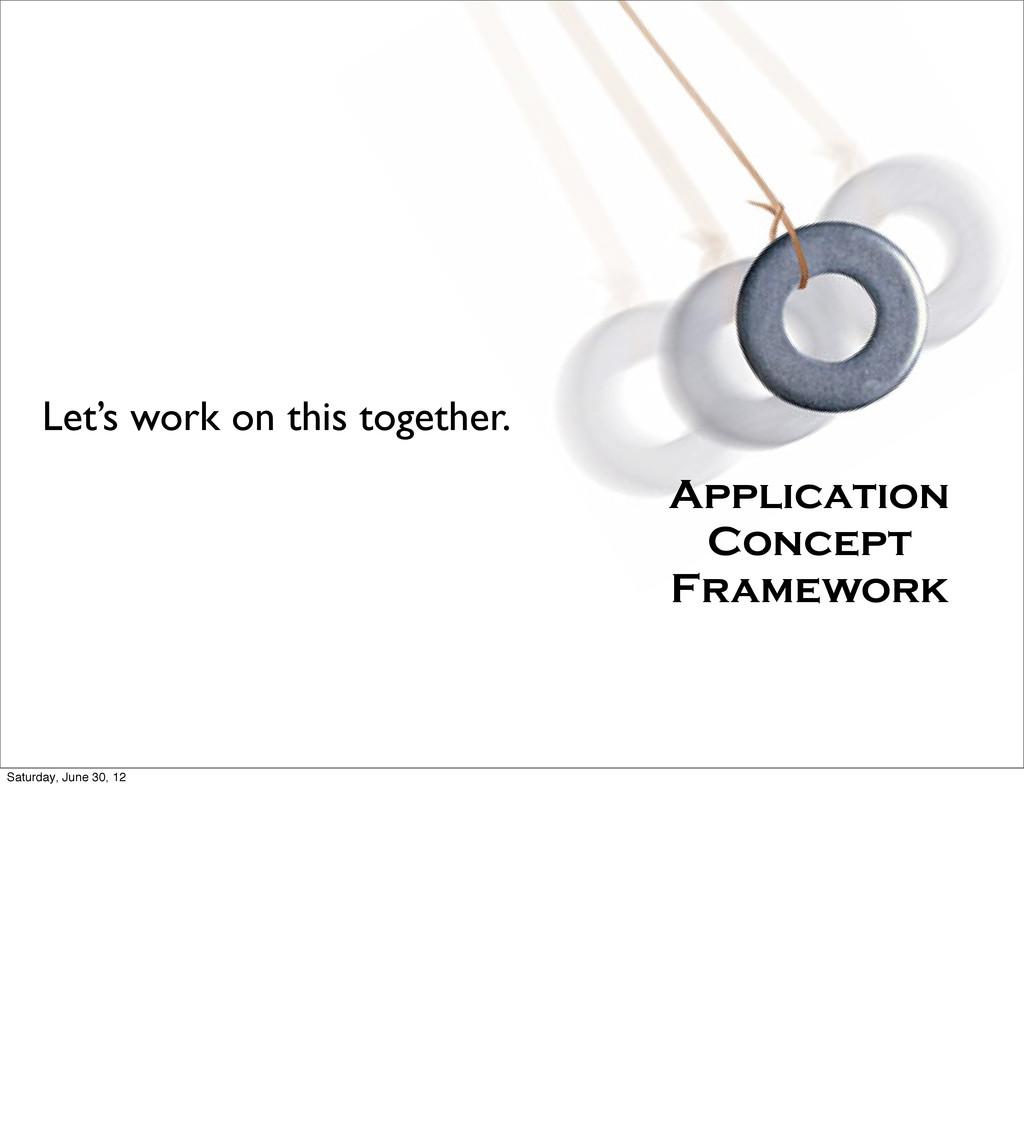 Application Concept Framework Let's work on thi...