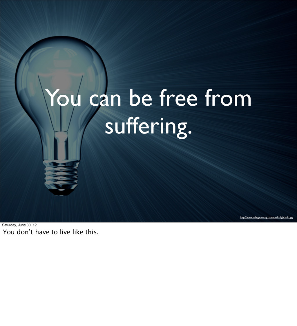 You can be free from suffering. http://www.indi...