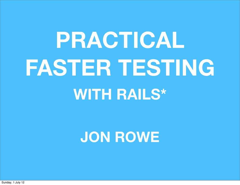 PRACTICAL FASTER TESTING JON ROWE WITH RAILS* S...