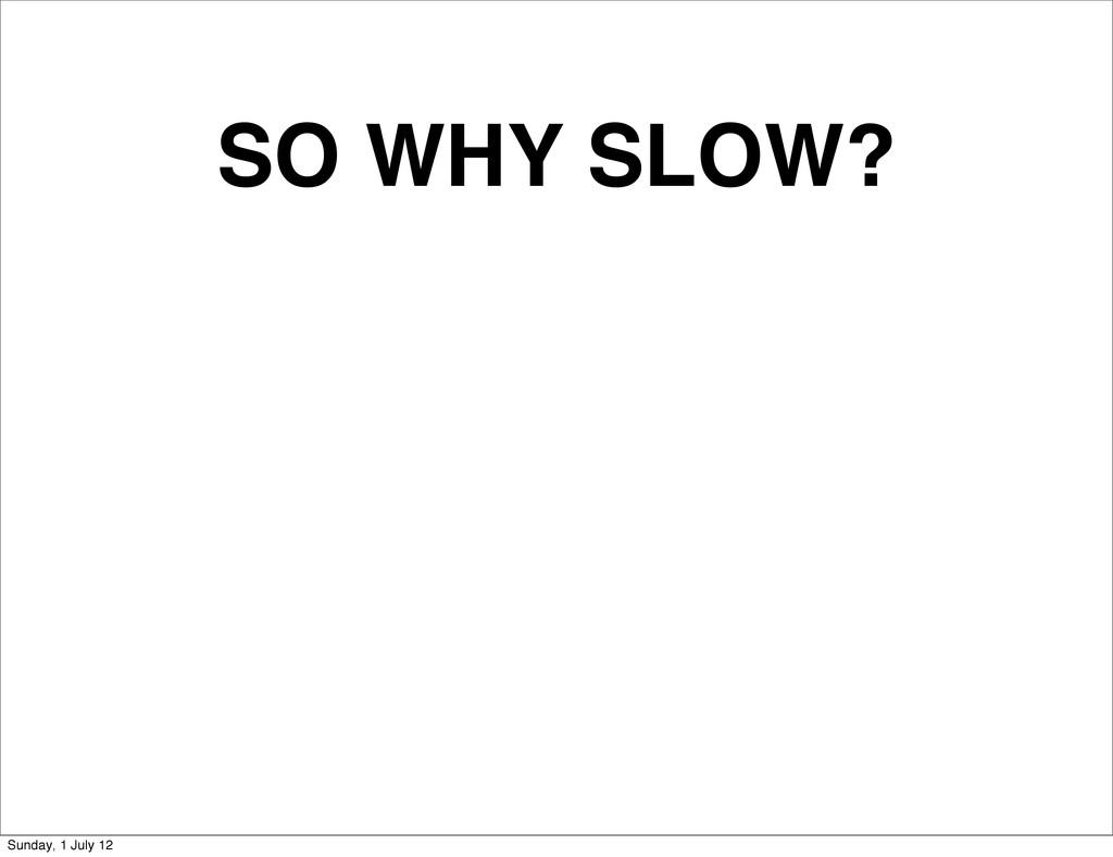 SO WHY SLOW? Sunday, 1 July 12