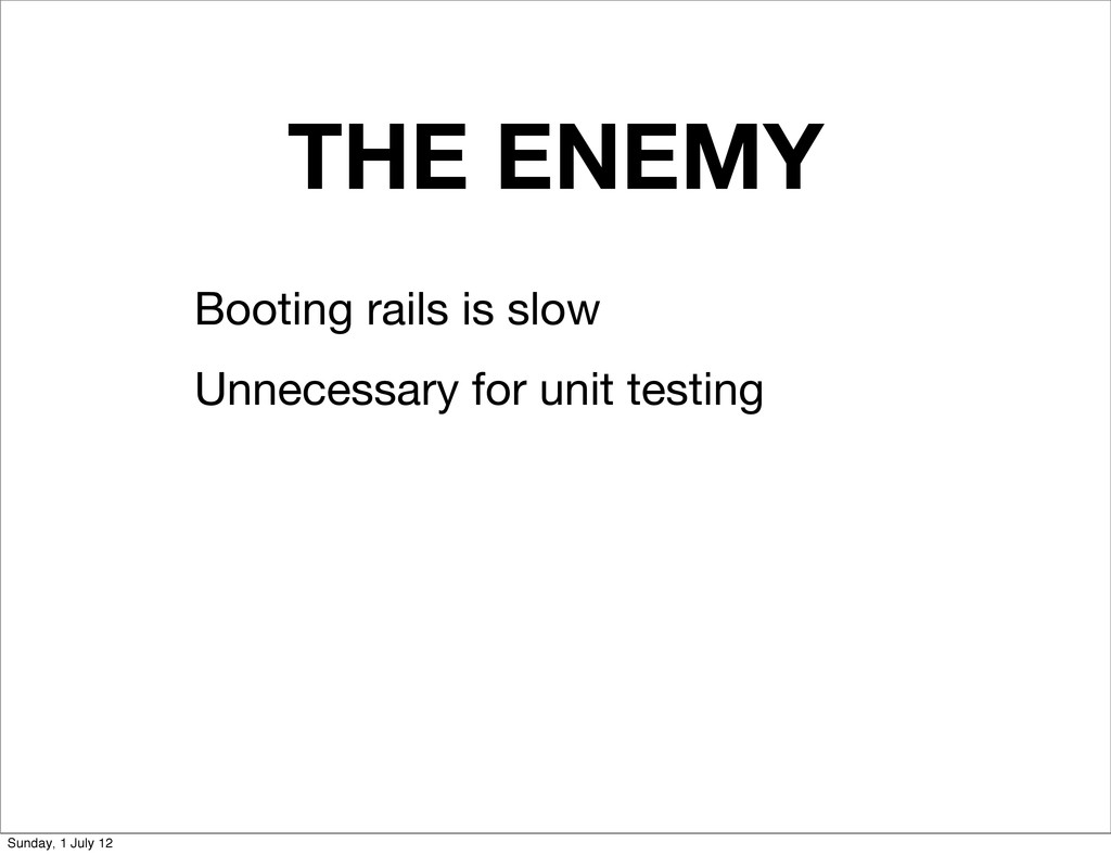 THE ENEMY Booting rails is slow Unnecessary for...
