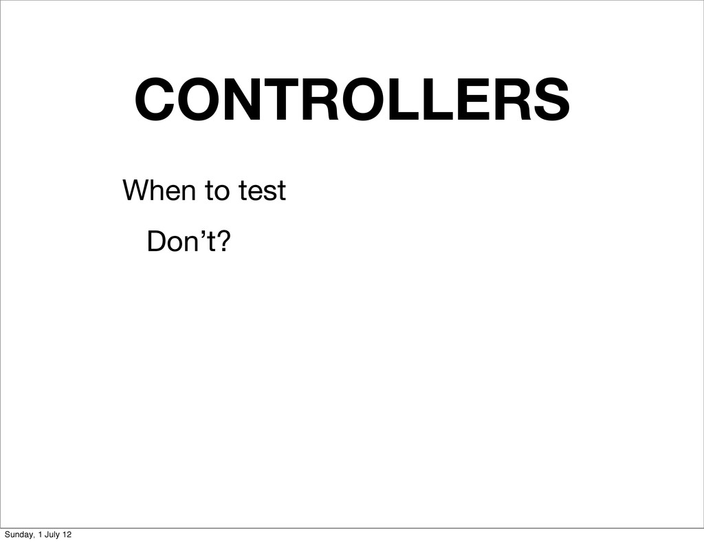 CONTROLLERS When to test Don't? Sunday, 1 July ...