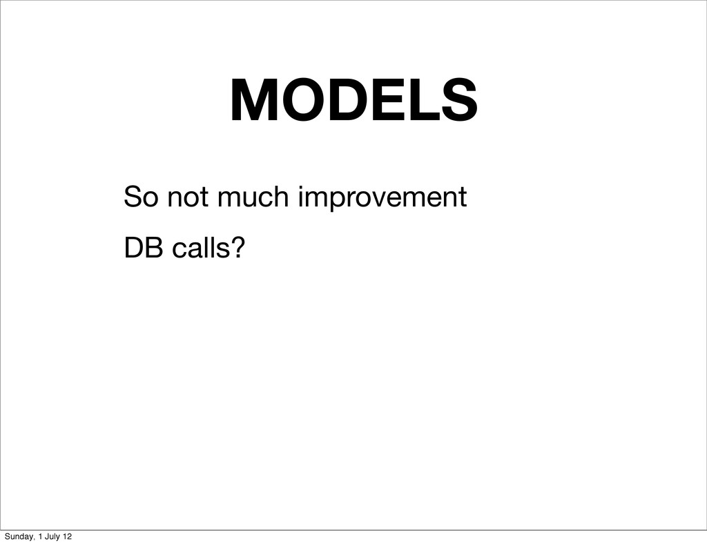 MODELS So not much improvement DB calls? Sunday...