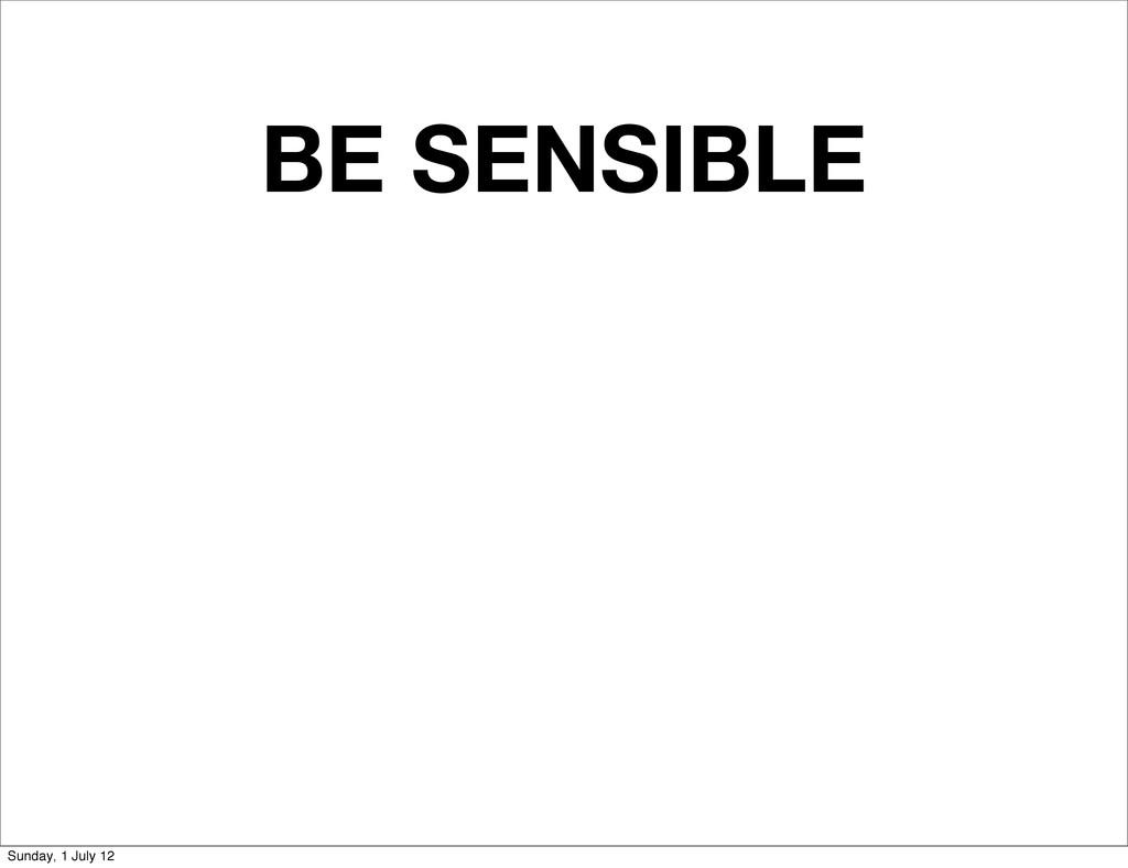 BE SENSIBLE Sunday, 1 July 12