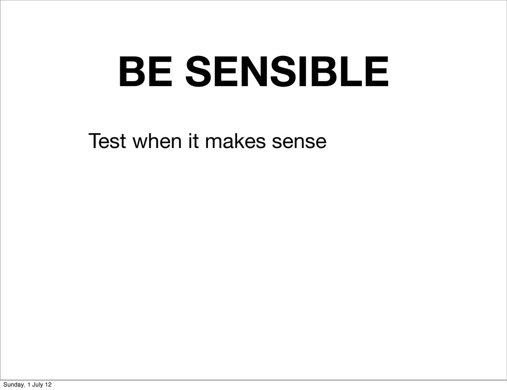 BE SENSIBLE Test when it makes sense Sunday, 1 ...