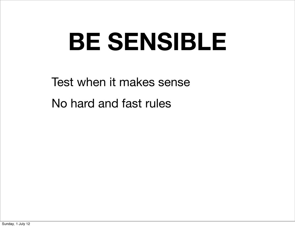 BE SENSIBLE Test when it makes sense No hard an...