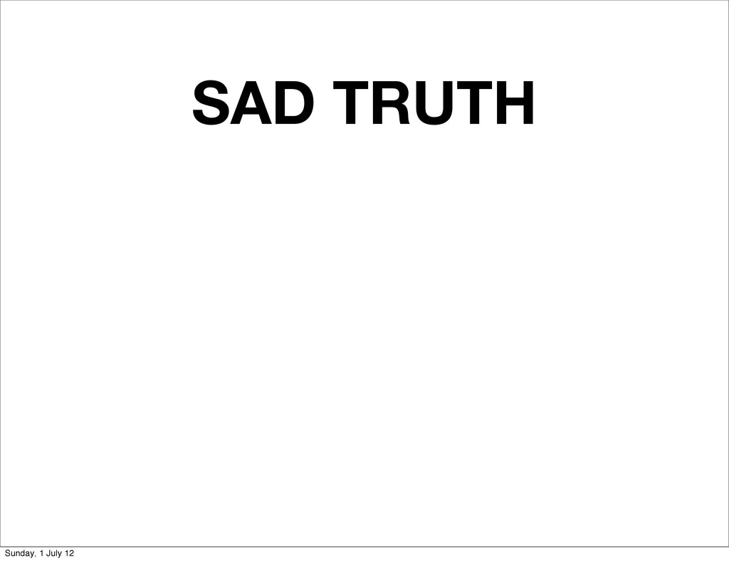 SAD TRUTH Sunday, 1 July 12