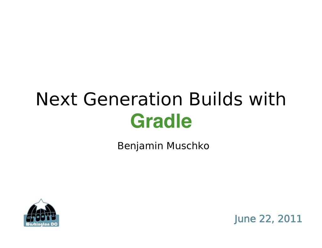 Next Generation Builds with Gradle Benjamin Mus...