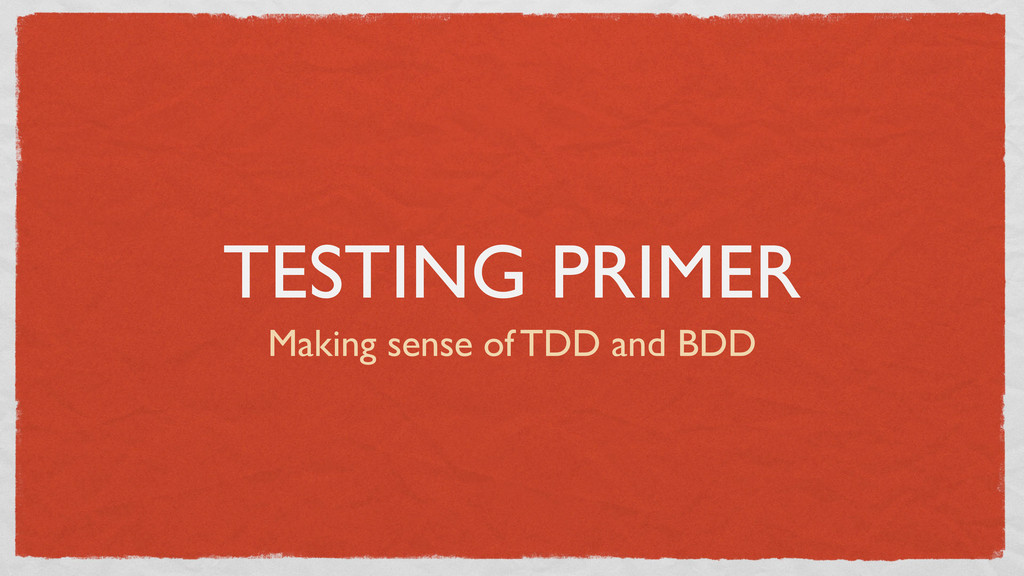 TESTING PRIMER Making sense of TDD and BDD
