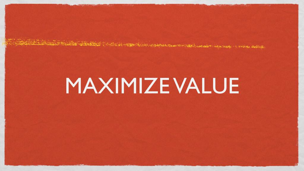 MAXIMIZE VALUE