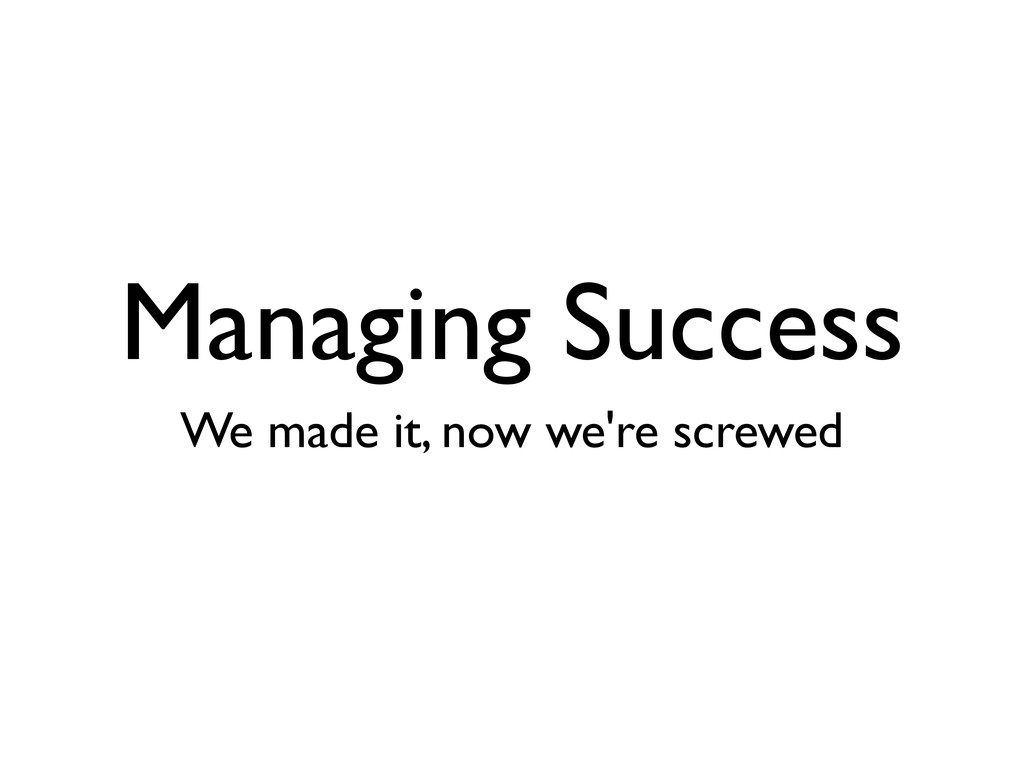Managing Success We made it, now we're screwed