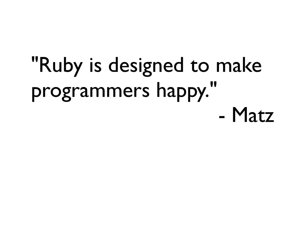 """""""Ruby is designed to make programmers happy."""" -..."""