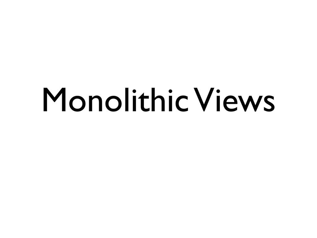 Monolithic Views