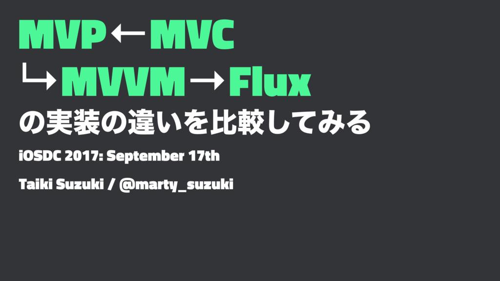 MVP←MVC ↳MVVM→Flux ͷ࣮ͷҧ͍Λൺֱͯ͠ΈΔ iOSDC 2017: Se...