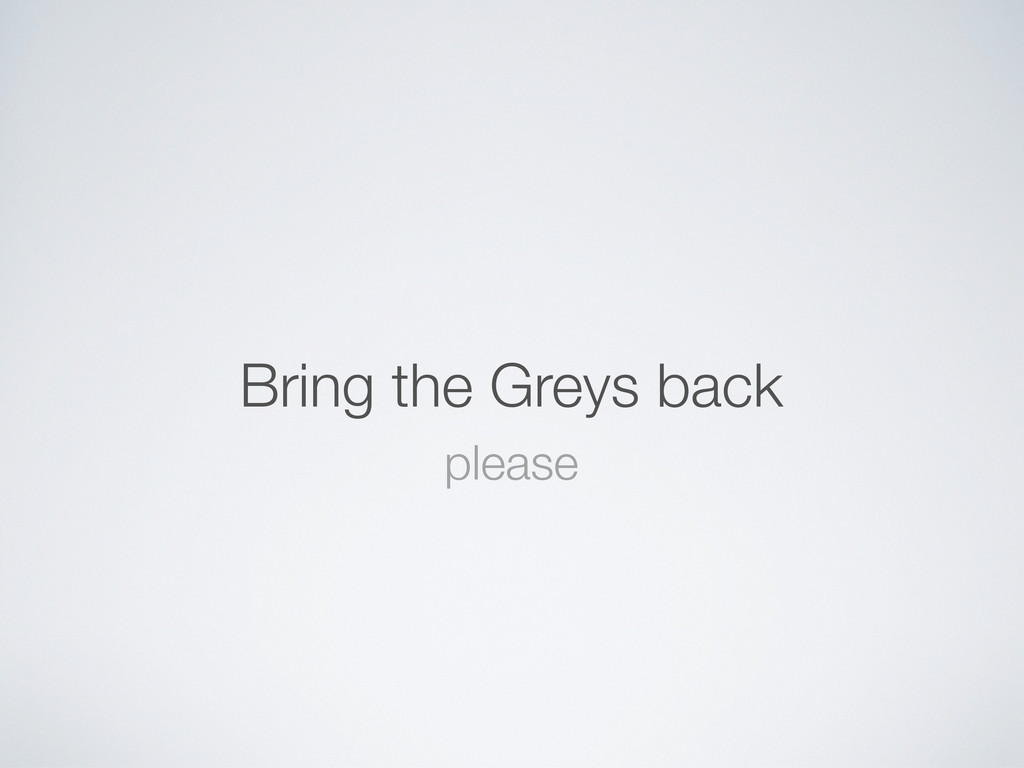 Bring the Greys back please