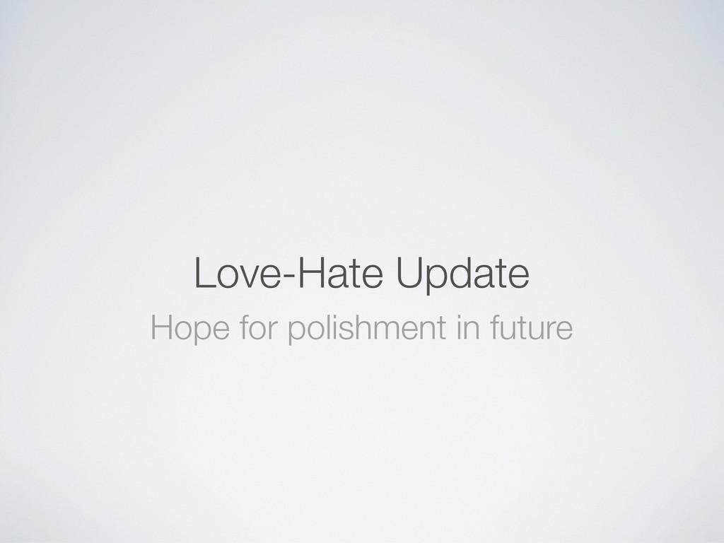 Love-Hate Update Hope for polishment in future
