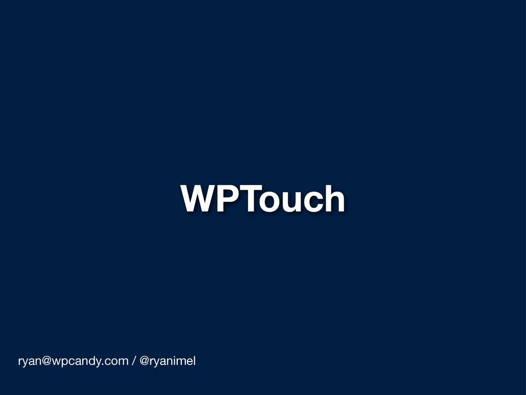 WPTouch ryan@wpcandy.com / @ryanimel