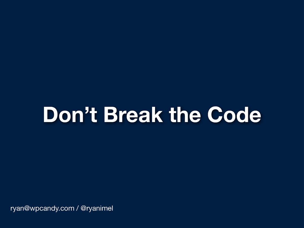 Don't Break the Code ryan@wpcandy.com / @ryanim...