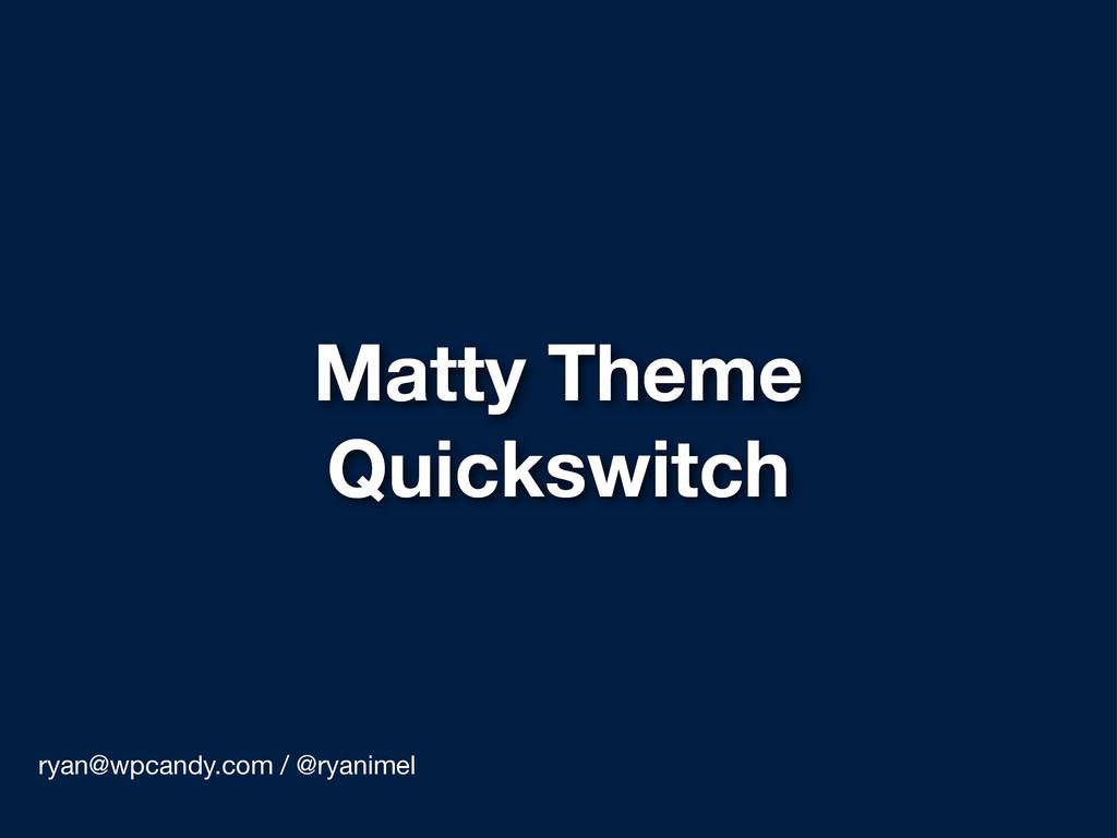 Matty Theme Quickswitch ryan@wpcandy.com / @rya...