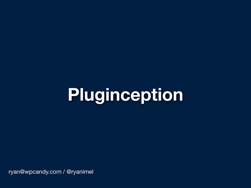 Pluginception ryan@wpcandy.com / @ryanimel