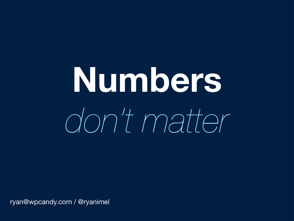ryan@wpcandy.com / @ryanimel Numbers don't matt...