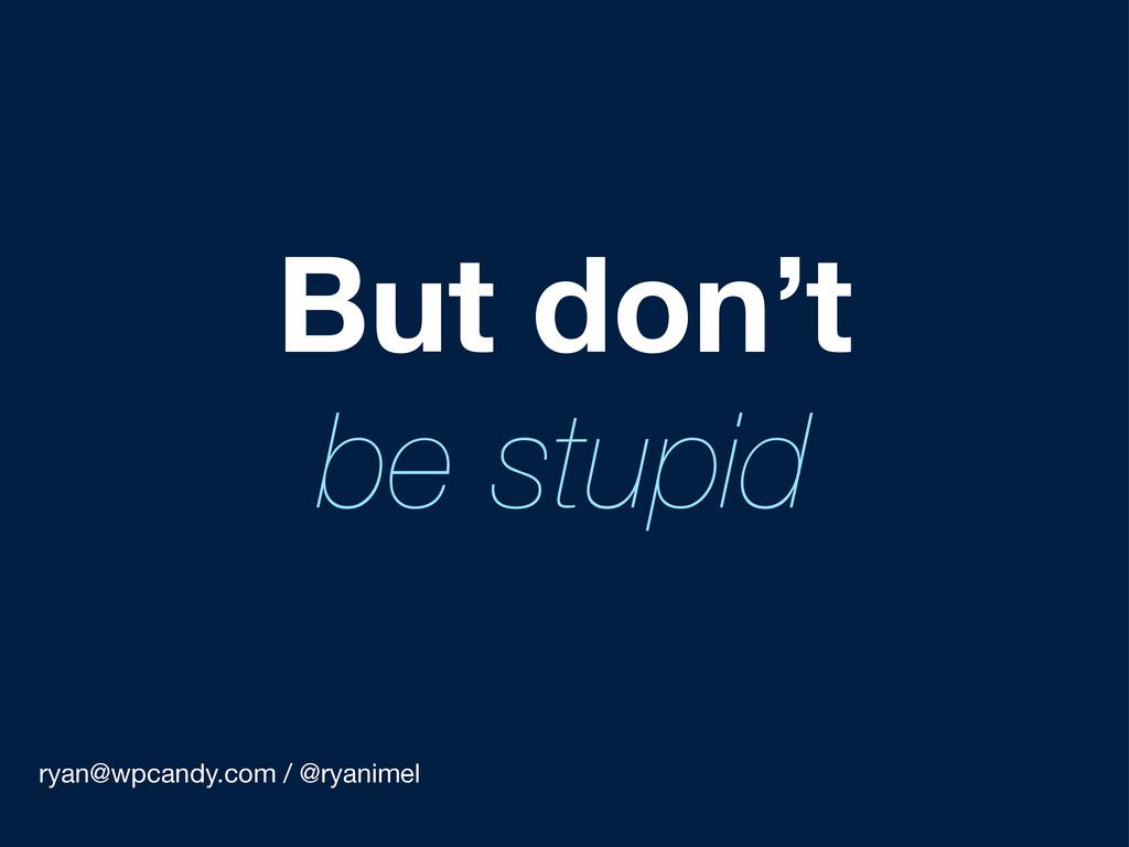 ryan@wpcandy.com / @ryanimel But don't be stupid
