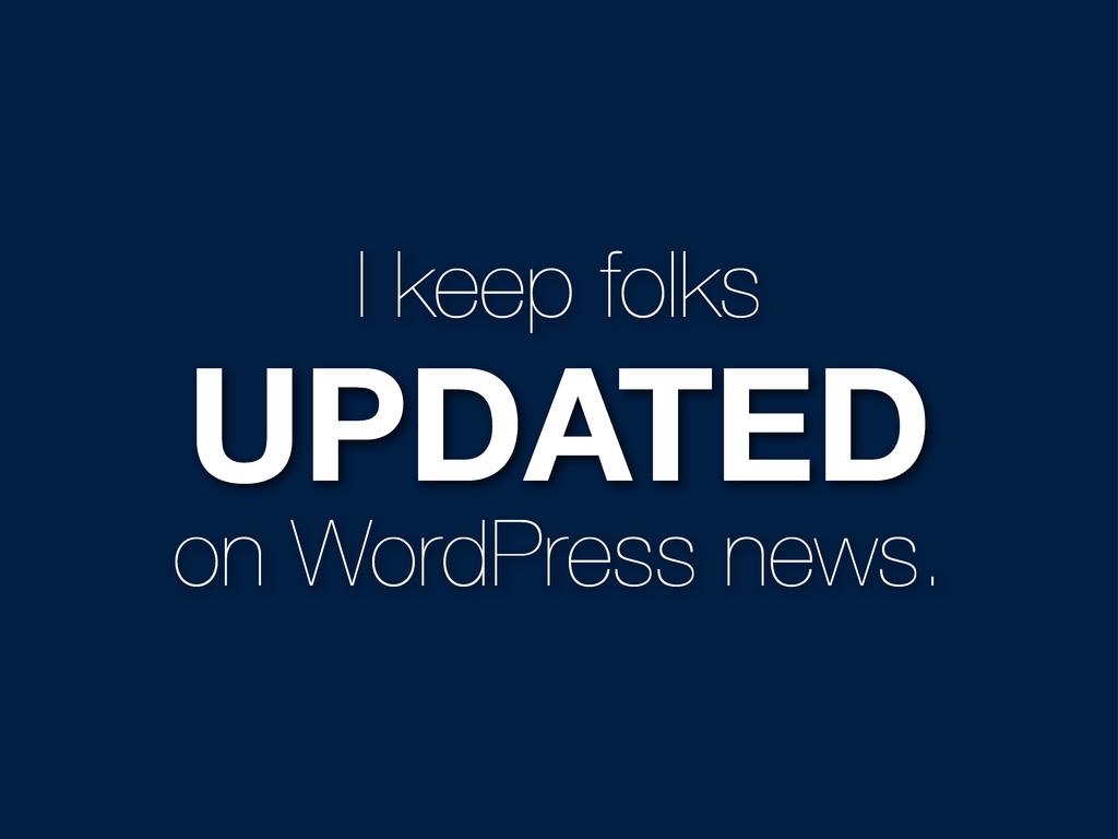 I keep folks UPDATED on WordPress news.