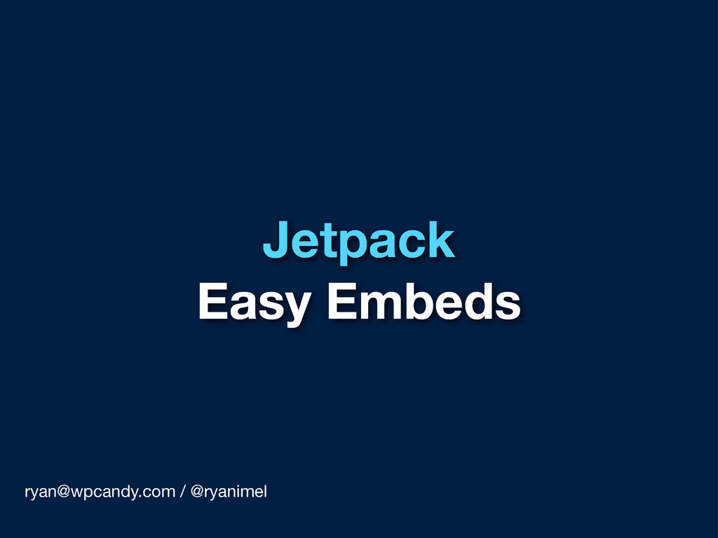Jetpack Easy Embeds ryan@wpcandy.com / @ryanimel