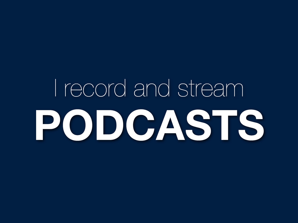 I record and stream PODCASTS