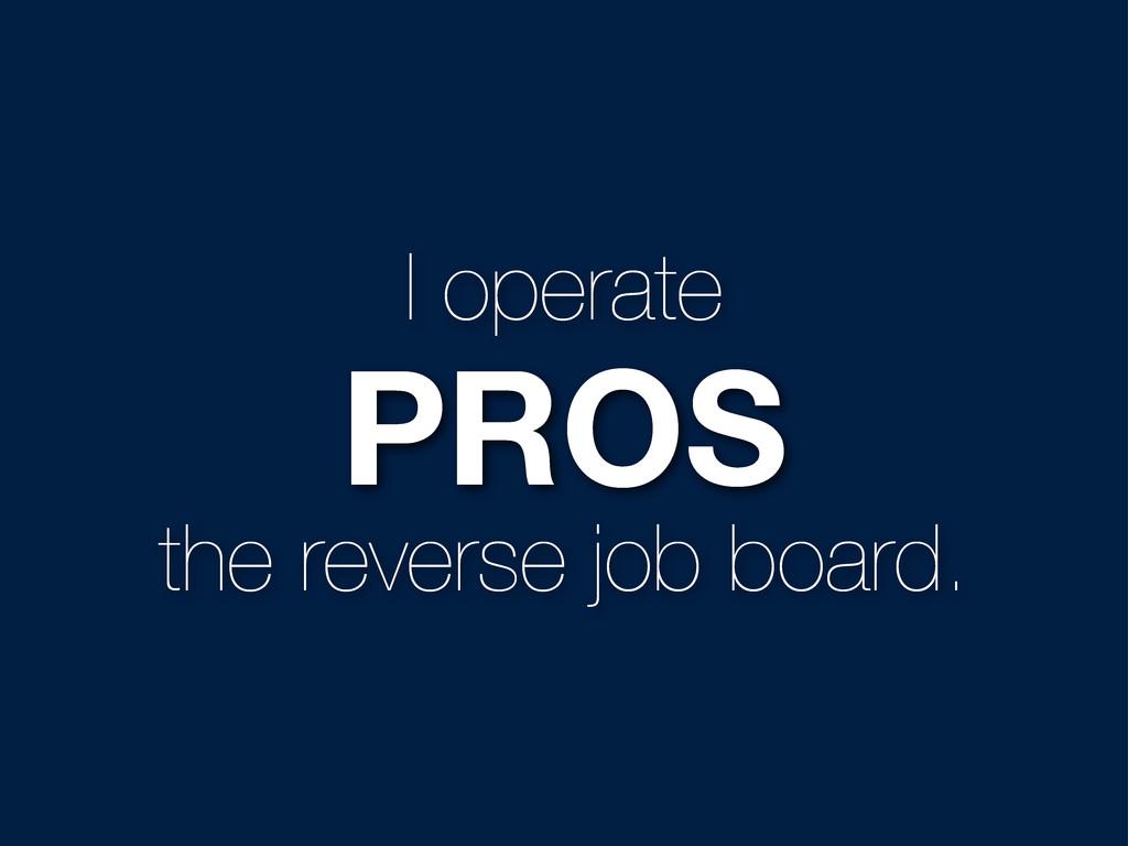 I operate PROS the reverse job board.