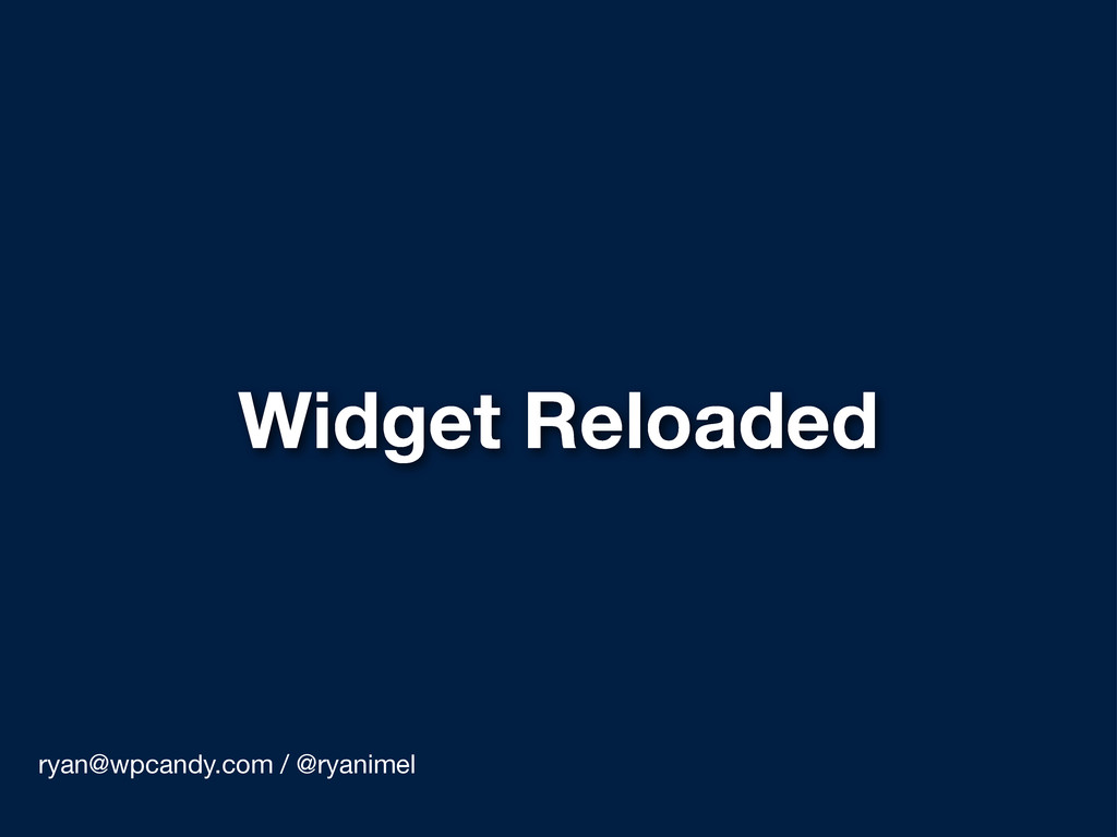 Widget Reloaded ryan@wpcandy.com / @ryanimel