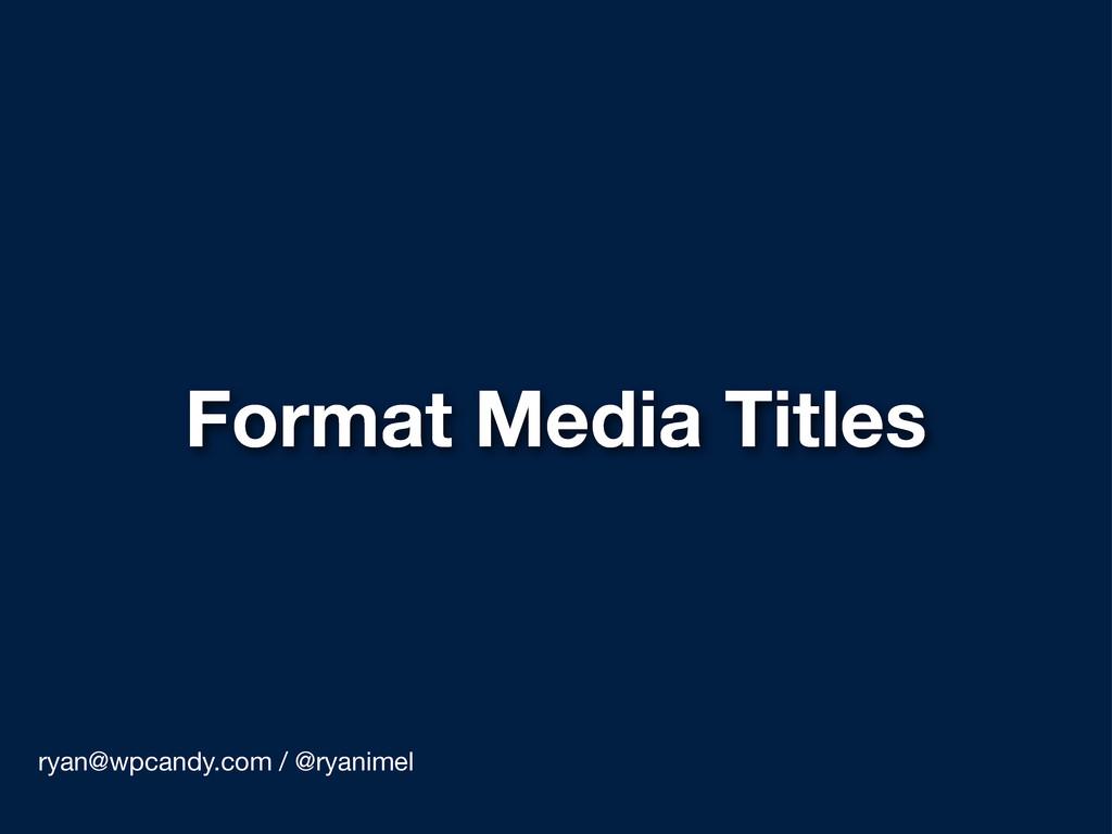 Format Media Titles ryan@wpcandy.com / @ryanimel