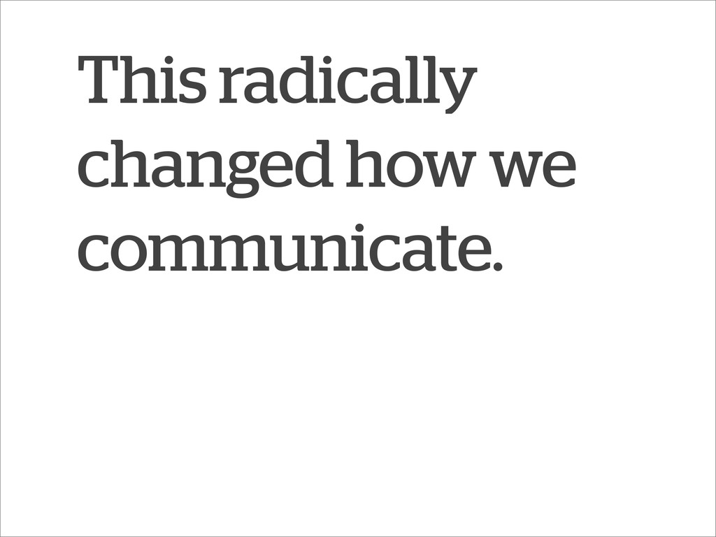 This radically changed how we communicate.
