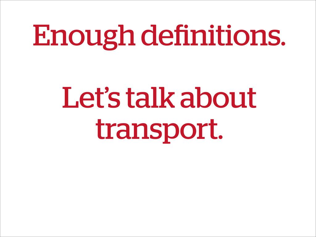 Enough definitions. Let's talk about transport.