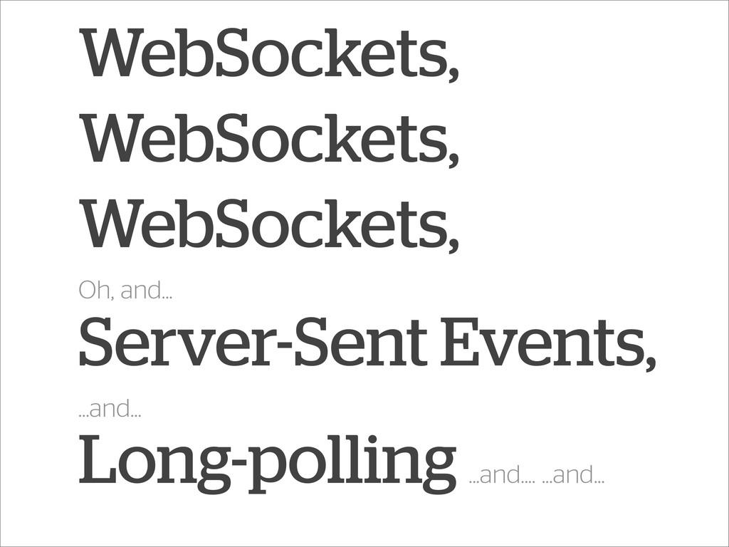 WebSockets, WebSockets, WebSockets, Oh, and... ...