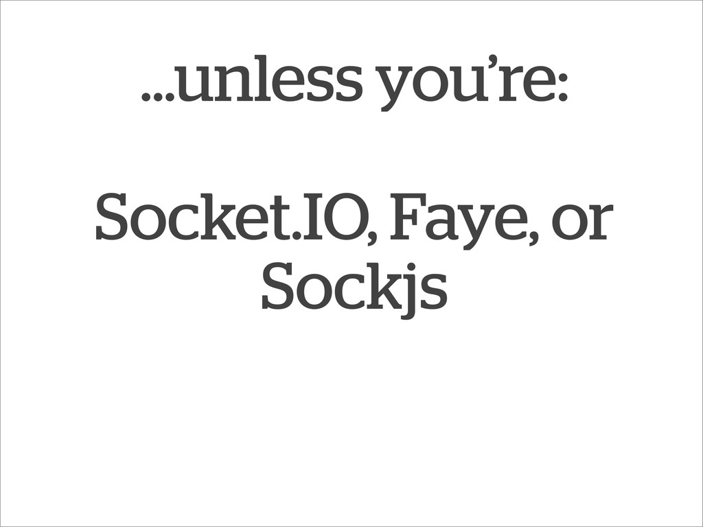 ...unless you're: Socket.IO, Faye, or Sockjs