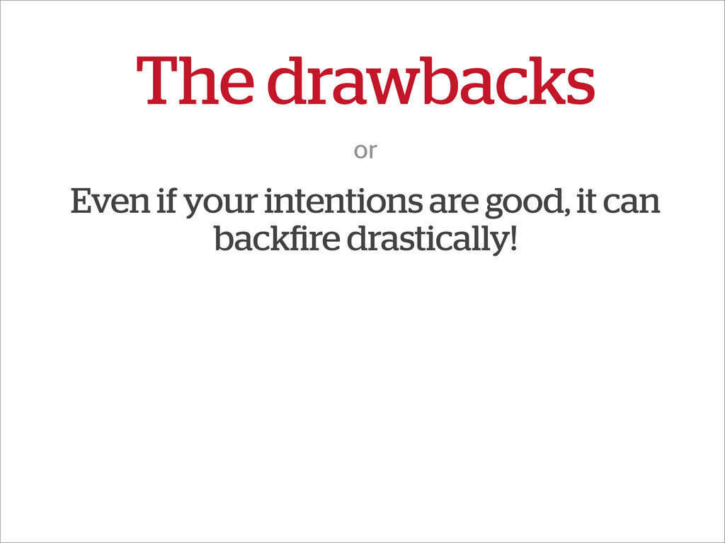 The drawbacks or Even if your intentions are go...