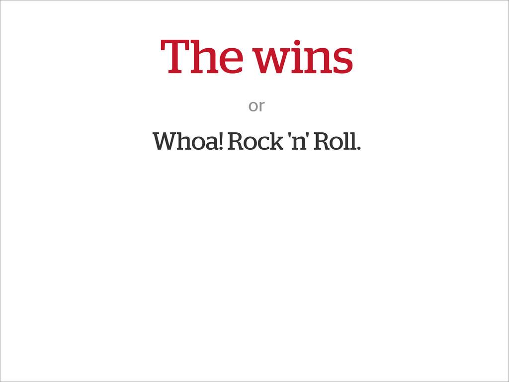 The wins or Whoa! Rock 'n' Roll.