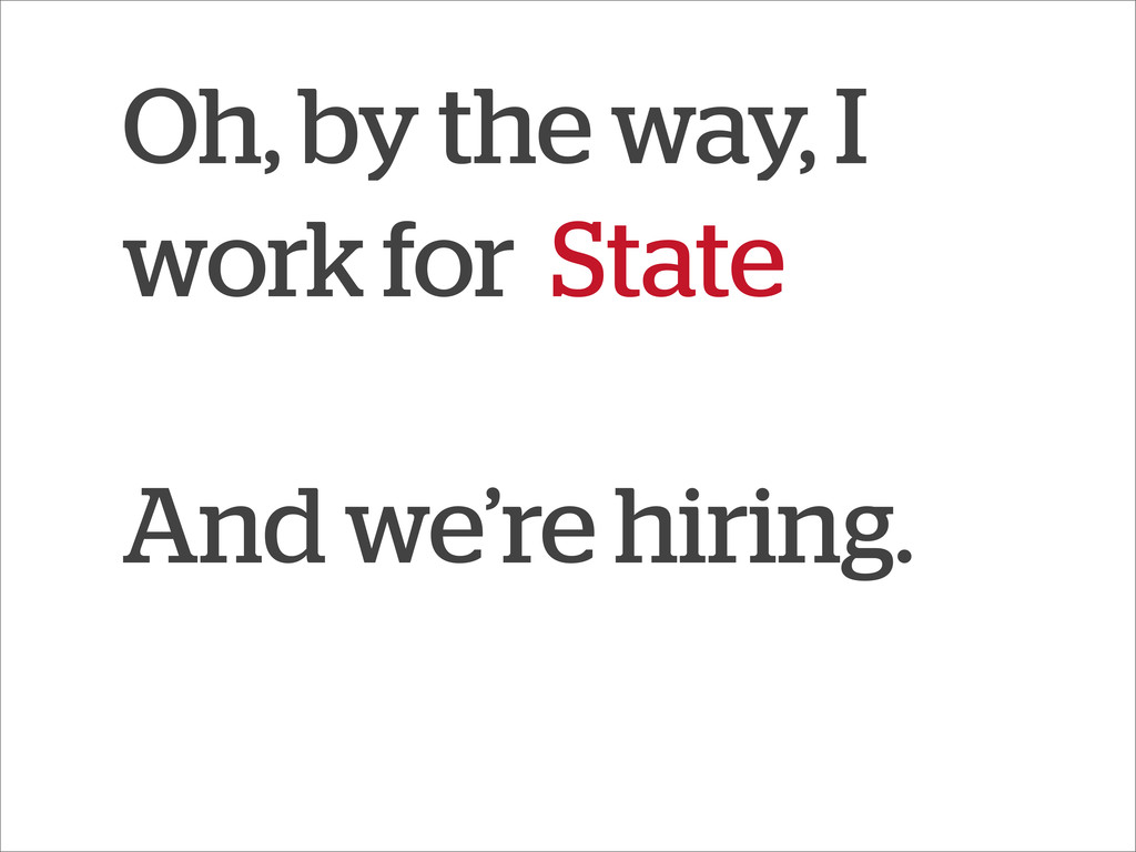 Oh, by the way, I work for State And we're hiri...