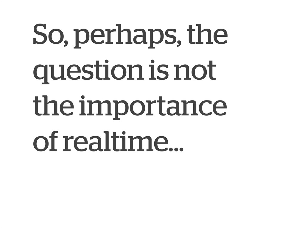 So, perhaps, the question is not the importance...