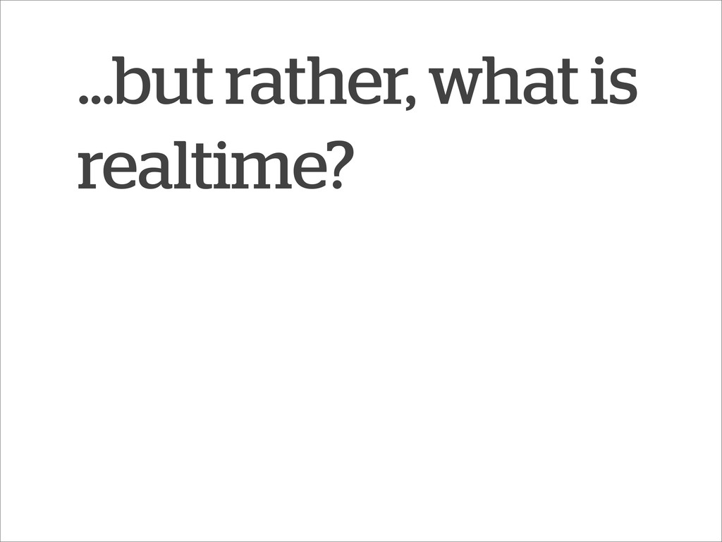 ...but rather, what is realtime?