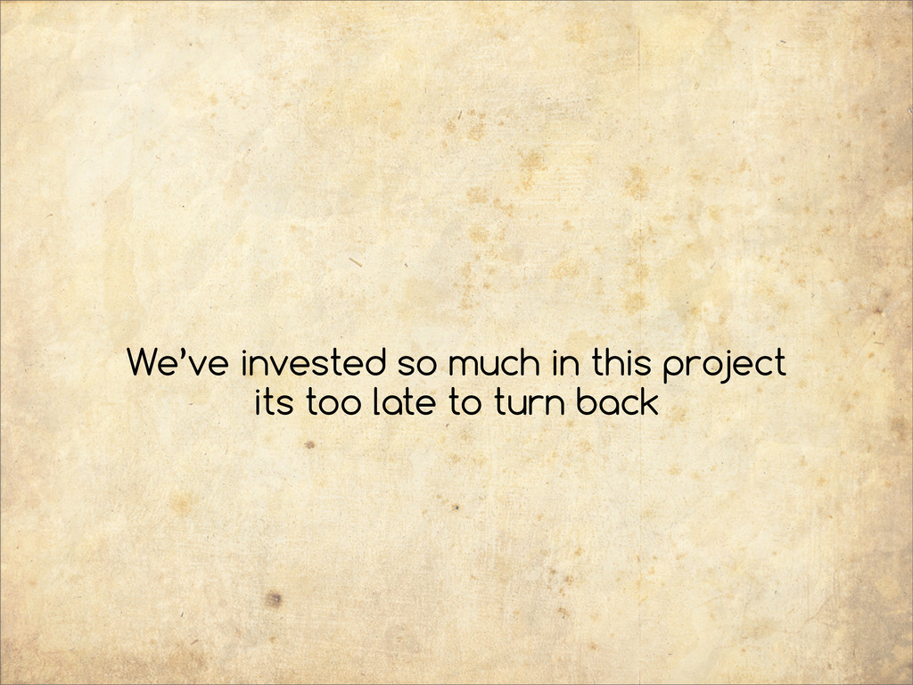 We've invested so much in this project its too ...