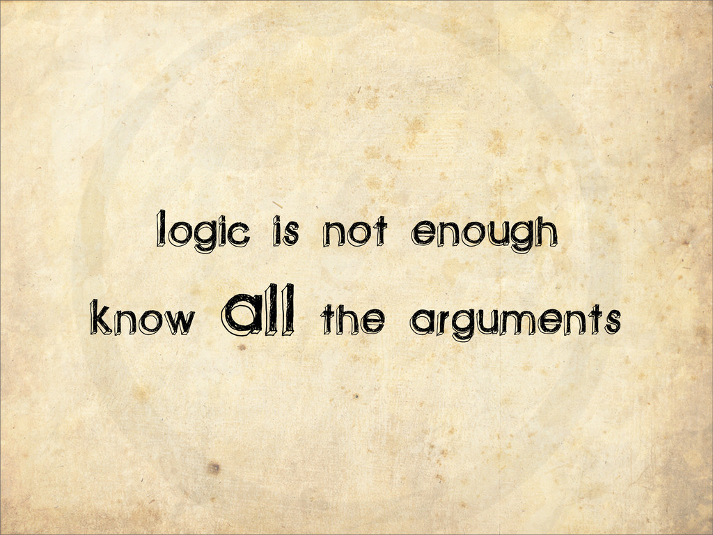 Logic is not enough Know all the arguments