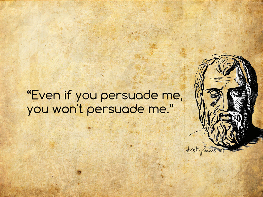 """""""Even if you persuade me, you won't persuade me..."""