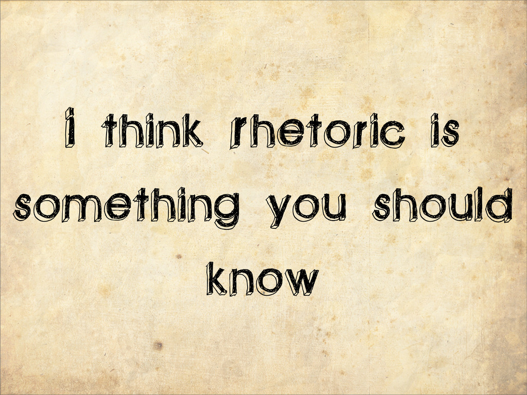 I think Rhetoric is something you should know