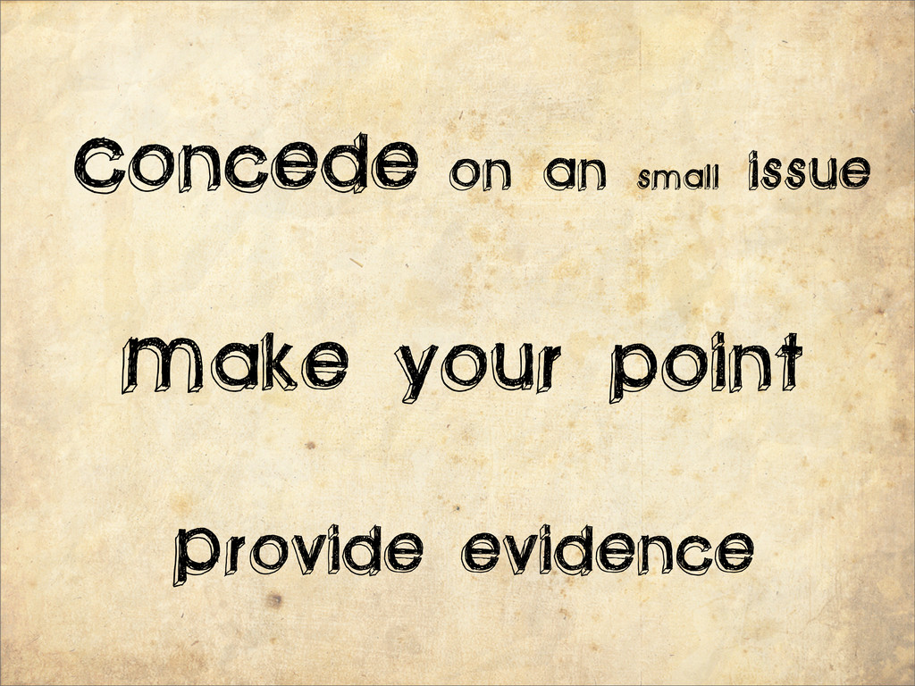 Concede on an small issue Make your point Provi...