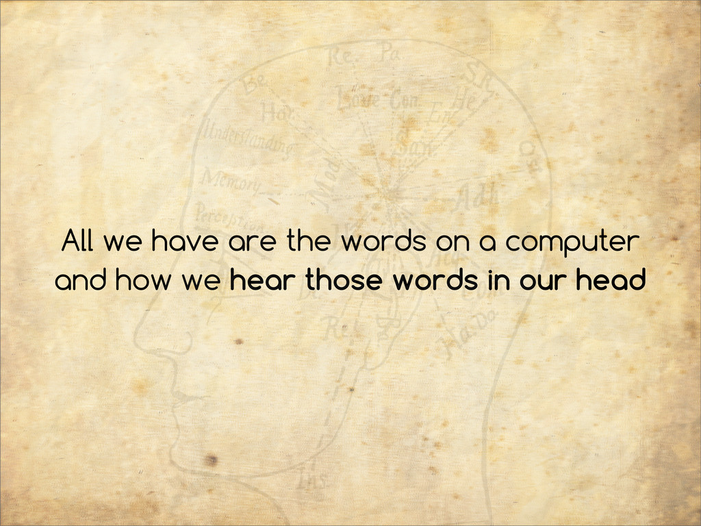 All we have are the words on a computer and how...