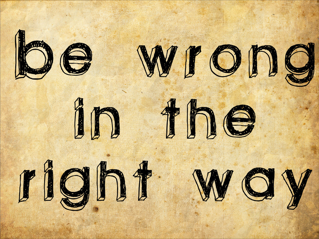 Be wrong in the right way