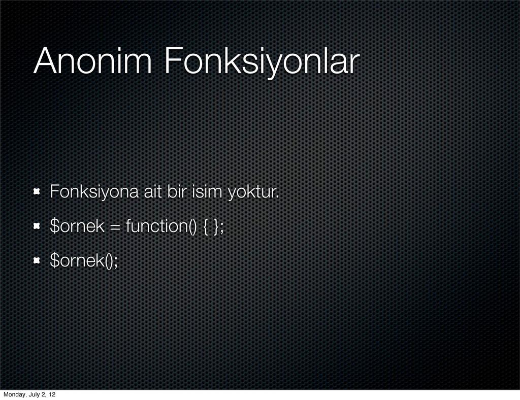 Anonim Fonksiyonlar Fonksiyona ait bir isim yok...