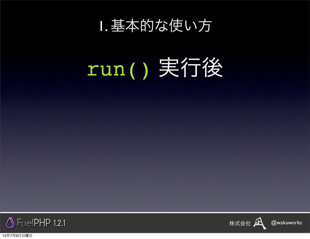run() ࣮ߦޙ 1. جຊతͳ͍ํ 1.2.1 @wakuworks גࣜձࣾ 127...